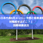 U24日本代表6月メンバー予想と発表速報!対戦相手はどこ? | 国際親善試合
