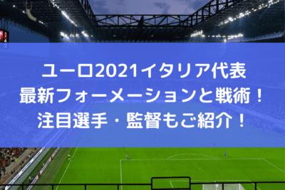 ユーロ2021イタリア代表の最新フォーメーションと戦術!注目選手・監督もご紹介!