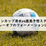 ルヴァンカップ清水vs鹿島予想スタメン!2021プレーオフのフォーメーションはこれだ!