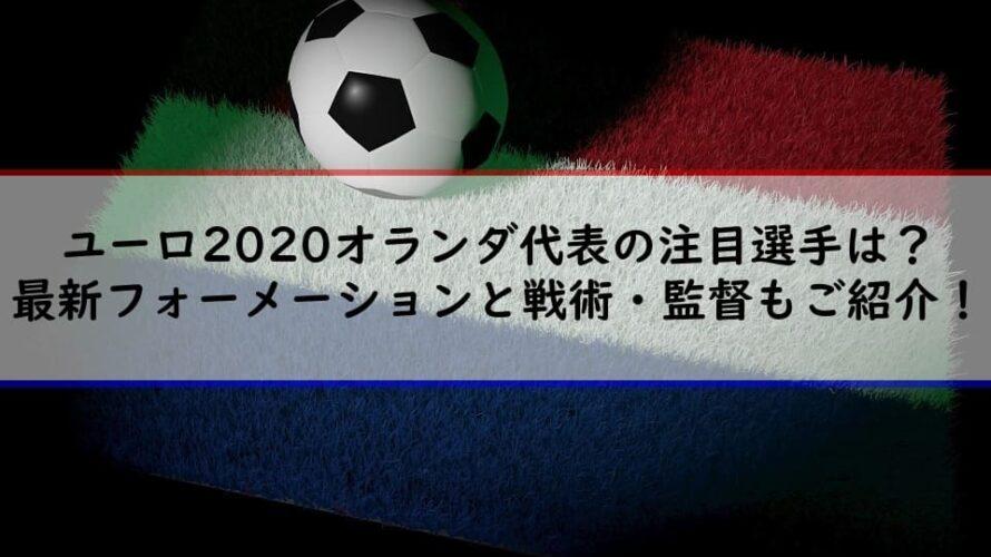 ユーロ2020オランダ代表の注目選手は?最新フォーメーションと戦術・監督もご紹介!