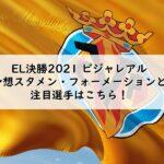 EL決勝2021ビジャレアル予想スタメン・フォーメーションと注目選手はこちら!