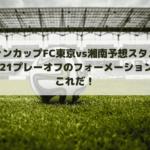 ルヴァンカップFC東京vs湘南予想スタメン!2021プレーオフのフォーメーションはこれだ!