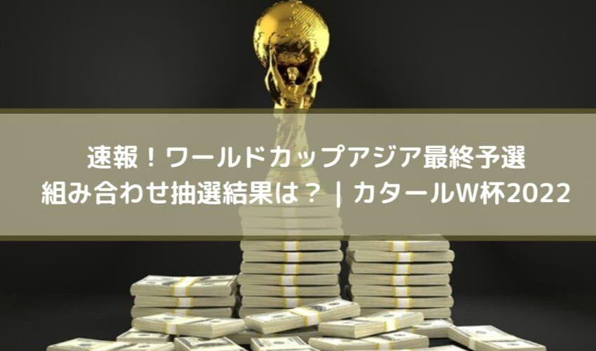 速報!ワールドカップアジア最終予選の組み合わせ抽選結果は?|カタールW杯2022