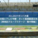 ACL2021ガンバ大阪の試合日程とテレビ中継・ネット配信動画はある?【東地区グループステージ・集中開催】