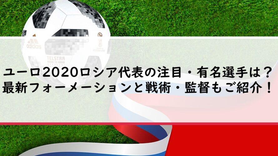 ユーロ2020ロシア代表の注目・有名選手は?最新フォーメーションと戦術・監督もご紹介!