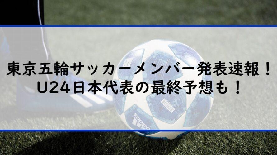 東京五輪サッカーメンバー発表速報!U24日本代表の最終予想も!