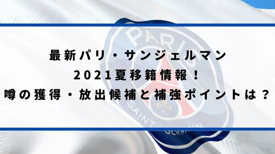 最新パリ・サンジェルマン 2021夏移籍情報! 噂の獲得・放出候補と補強ポイントは?