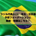 U24ブラジル代表のOA・有名・注目選手は?予想フォーメーションと戦術・特徴はこちら!