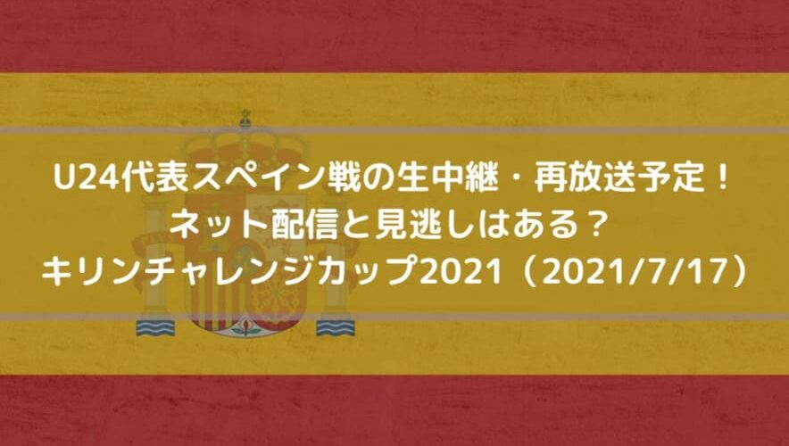 U24代表スペイン戦の生中継・再放送予定!ネット配信と見逃しはある?キリンチャレンジカップ2021(2021_7_17)