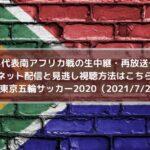 U24代表南アフリカ戦の生中継・再放送予定!ネット配信と見逃し視聴方法はこちら! | 東京五輪サッカー2020(2021/7/22)