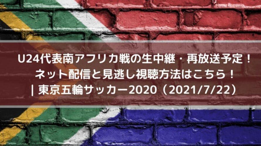 U24代表南アフリカ戦の生中継・再放送予定!ネット配信と見逃し視聴方法はこちら_東京五輪サッカー2020_2021_7_22