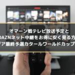 オマーン戦テレビ放送予定とDAZNネット中継をお得に安く見る方法|アジア最終予選カタールワールドカップ2022