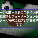 オマーン戦日本代表のスタメン予想!注目選手とフォーメーションも!|アジア最終予選カタールW杯2022(9/2)