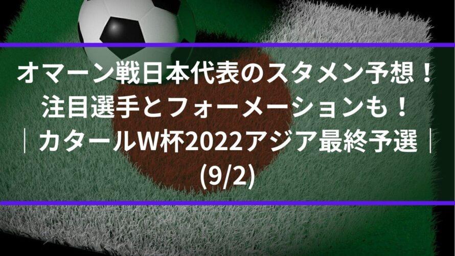 オマーン戦日本代表のスタメン予想!注目選手とフォーメーションも!|カタールW杯2022アジア最終予選(9/2)