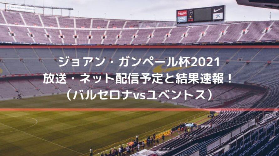 ジョアン・ガンペール杯2021の放送・ネット配信予定と結果速報!(バルセロナvsユベントス)