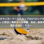 ビーチサッカーワールドカップ2021の放送と無料ネット中継・見逃し配信を見る方法はこちら!
