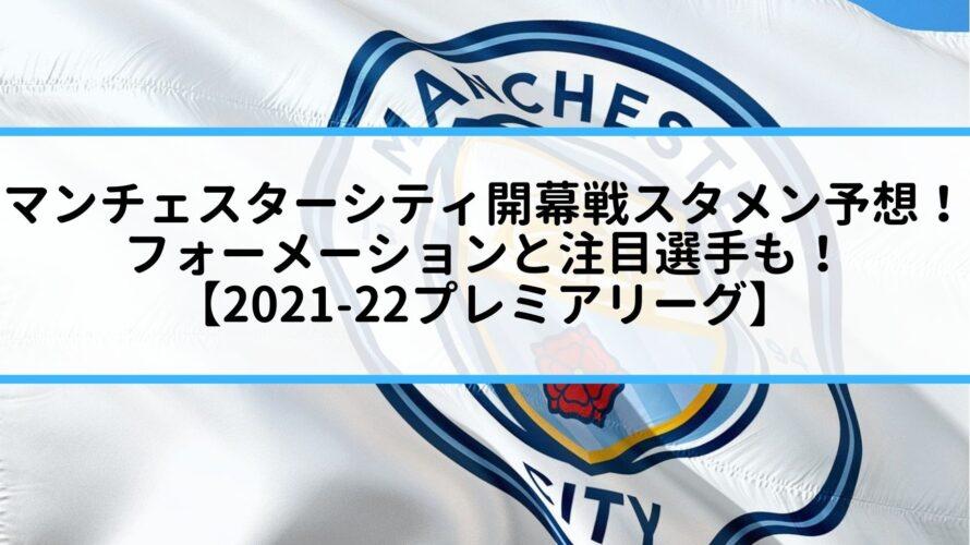 マンチェスターシティ開幕戦スタメン予想!フォーメーションと注目選手も!【2021-22プレミアリーグ】