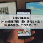 DAZN徹底評価!悪い評判は本当?94名の感想と口コミまとめ!【2021年最新】