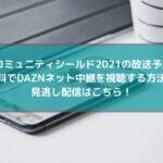 コミュニティシールド2021の放送予定!無料でDAZNネット中継を視聴する方法と見逃し配信はこちら!