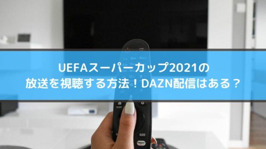 UEFAスーパーカップ2021の放送を視聴する方法!DAZN配信はある?