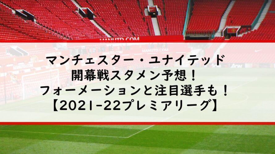 マンチェスターユナイテッド開幕戦スタメン予想!フォーメーションと注目選手も!【2021-22プレミアリーグ】