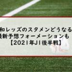 浦和レッズのスタメンどうなる?最新予想フォーメーションも!【2021年J1後半戦】