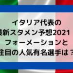 イタリア代表の最新スタメン予想2021!フォーメーションと注目の人気有名選手は?
