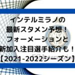 インテルミラノの最新スタメン予想!フォーメーションと新加入注目選手紹介も!【2021-2022シーズン】