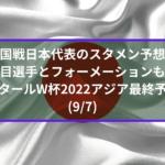 中国戦日本代表のスタメン予想!注目選手とフォーメーションも!|アジア最終予選カタールW杯2022(9/7)