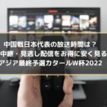 中国戦日本代表の放送時間は?ネット中継・見逃し配信をお得に安く見る方法|アジア最終予選カタールW杯2022
