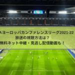 UEFAカンファレンスリーグ放送の視聴方法は?無料ネット中継・見逃し配信動画も!