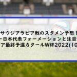 サウジアラビア戦のスタメン予想!サッカー日本代表フォーメーションと注目選手も! アジア最終予選カタールW杯2022 (10/7)