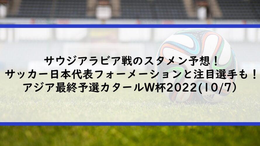サウジアラビア戦のスタメン予想!サッカー日本代表フォーメーションと注目選手も!|アジア最終予選カタールW杯2022|(10/7)