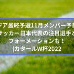 アジア最終予選11月メンバー予想!サッカー日本代表の注目選手とフォーメーションも!| カタールW杯2022