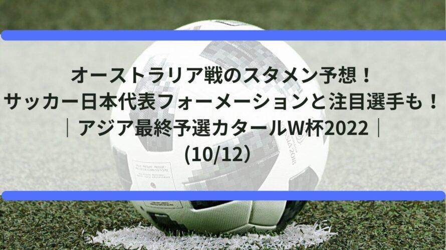 オーストラリア戦のスタメン予想!サッカー日本代表フォーメーションと注目選手も!|アジア最終予選カタールW杯2022|(10/12)