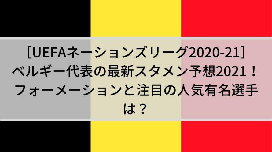 ベルギー代表の最新スタメン予想2021!フォーメーションと注目の人気有名選手は?