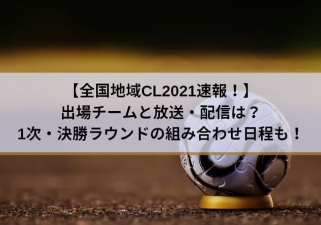 全国地域CL2021速報!出場チームと放送・配信は?1次・決勝ラウンドの組み合わせ日程も!
