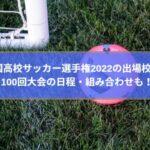全国高校サッカー選手権2022の出場校は?100回大会の日程・組み合わせも!